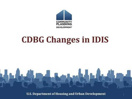 CDBG Changes in IDIS U.S. Department of Housing and Urban Development 1.