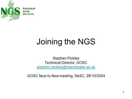 1 Joining the NGS Stephen Pickles Technical Director, GOSC GOSC face-to-face meeting, NeSC, 28/10/2004.