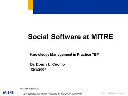 © 2007 The MITRE Corporation. All rights reserved A National Resource Working in the Public Interest Approved for Public Release. Social Software at MITRE.