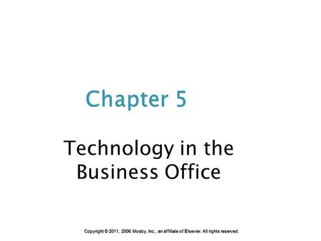 Chapter 5 Technology in the Business Office Copyright © 2011, 2006 Mosby, Inc., an affiliate of Elsevier. All rights reserved.