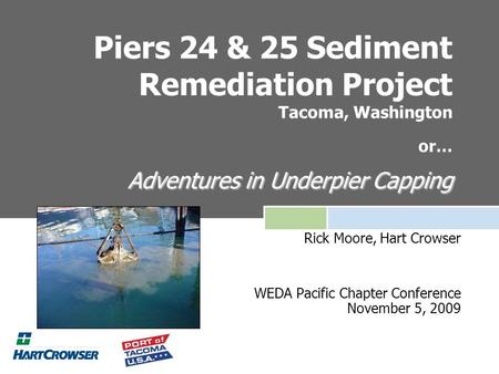 Adventures in Underpier Capping Piers 24 & 25 Sediment Remediation Project Tacoma, Washington or… Adventures in Underpier Capping Rick Moore, Hart Crowser.
