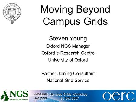 NW-GRID Campus Grids Workshop Liverpool31 Oct 2007 NW-GRID Campus Grids Workshop Liverpool31 Oct 2007 Moving Beyond Campus Grids Steven Young Oxford NGS.