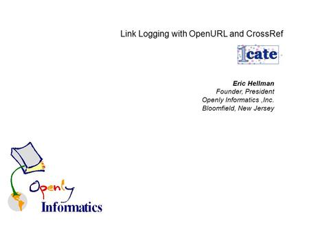 Link Logging with OpenURL and CrossRef Eric Hellman Founder, President Openly Informatics,Inc. Bloomfield, New Jersey.