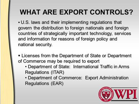 WHAT ARE EXPORT CONTROLS? U.S. laws and their implementing regulations that govern the distribution to foreign nationals and foreign countries of strategically.