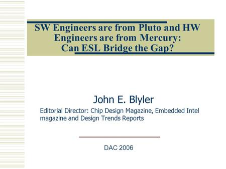 SW Engineers are from Pluto and HW Engineers are from Mercury: Can ESL Bridge the Gap? John E. Blyler Editorial Director: Chip Design Magazine, Embedded.