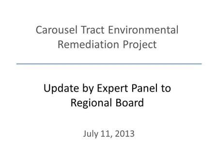 Carousel Tract Environmental Remediation Project Update by Expert Panel to Regional Board July 11, 2013.