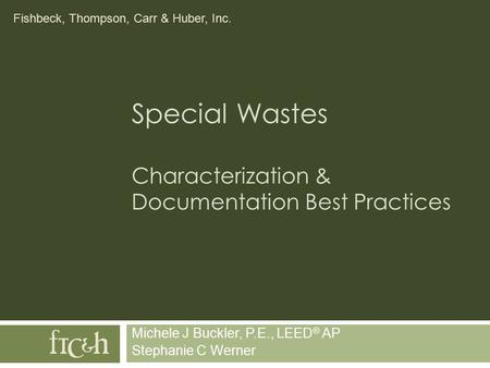 Fishbeck, Thompson, Carr & Huber, Inc. Special Wastes Characterization & Documentation Best Practices Michele J Buckler, P.E., LEED ® AP Stephanie C Werner.