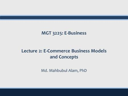 MGT 3225: E-Business Lecture 2: E-Commerce Business Models and Concepts Md. Mahbubul Alam, PhD.