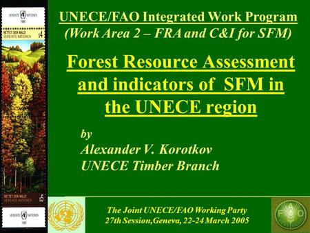 The Joint UNECE/FAO Working Party 27th Session,Geneva, 22-24 March 2005 Forest Resource Assessment and indicators of SFM in the UNECE region by Alexander.