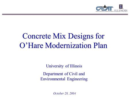 Concrete Mix Designs for O'Hare Modernization Plan October 28, 2004 University of Illinois Department of Civil and Environmental Engineering.