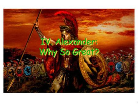 IV. Alexander: Why So Great?. A. Philip of Macedonia Macedonia – Empire locate just to the north of Greece They considered themselves to be Greek but.
