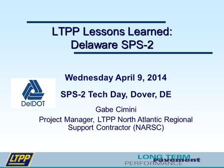 LTPP Lessons Learned: Delaware SPS-2 Wednesday April 9, 2014 SPS-2 Tech Day, Dover, DE Gabe Cimini Project Manager, LTPP North Atlantic Regional Support.