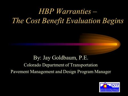 HBP Warranties – The Cost Benefit Evaluation Begins By: Jay Goldbaum, P.E. Colorado Department of Transportation Pavement Management and Design Program.