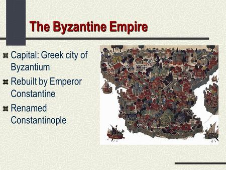 The Byzantine Empire Capital: Greek city of Byzantium Rebuilt by Emperor Constantine Renamed Constantinople.