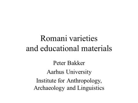 Romani varieties and educational materials Peter Bakker Aarhus University Institute for Anthropology, Archaeology and Linguistics.