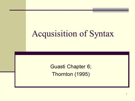 1 Acqusisition of Syntax Guasti Chapter 6; Thornton (1995)