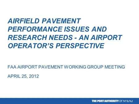 AIRFIELD PAVEMENT PERFORMANCE ISSUES AND RESEARCH NEEDS - AN AIRPORT OPERATOR'S PERSPECTIVE FAA AIRPORT PAVEMENT WORKING GROUP MEETING APRIL 25, 2012.