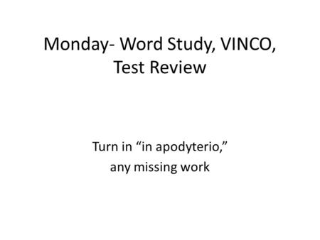 "Monday- Word Study, VINCO, Test Review Turn in ""in apodyterio,"" any missing work."