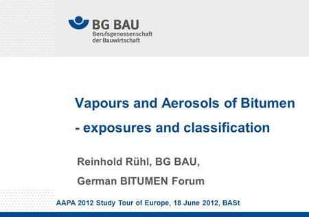 Vapours and Aerosols of Bitumen - exposures and classification Reinhold Rühl, BG BAU, German BITUMEN Forum AAPA 2012 Study Tour of Europe, 18 June 2012,