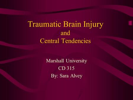 Traumatic Brain Injury and Central Tendencies Marshall University CD 315 By: Sara Alvey.