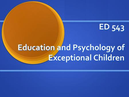 ED 543 Education and Psychology of Exceptional Children.