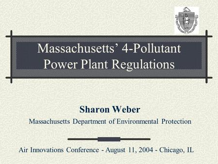 Massachusetts' 4-Pollutant Power Plant Regulations Sharon Weber Massachusetts Department of Environmental Protection Air Innovations Conference - August.