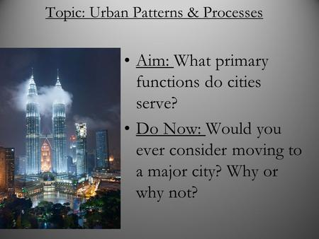 Topic: Urban Patterns & Processes Aim: What primary functions do cities serve? Do Now: Would you ever consider moving to a major city? Why or why not?