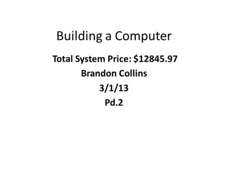 Building a Computer Total System Price: $12845.97 Brandon Collins 3/1/13 Pd.2.