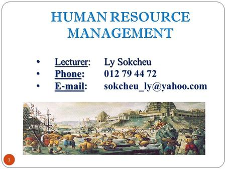 1 <strong>HUMAN</strong> <strong>RESOURCE</strong> MANAGEMENT Lecturer:Ly Sokcheu Lecturer:Ly Sokcheu Phone: Phone:012 79 44 72 E ‐ mail E ‐