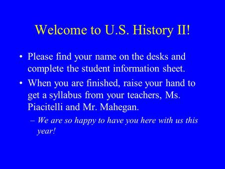 Welcome to U.S. History II! Please find your name on the desks and complete the student information sheet. When you are finished, raise your hand to get.
