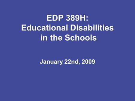 EDP 389H: Educational Disabilities in the Schools January 22nd, 2009.