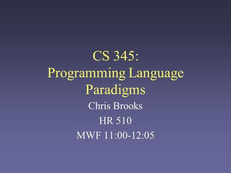 CS 345: Programming Language Paradigms Chris Brooks HR 510 MWF 11:00-12:05.