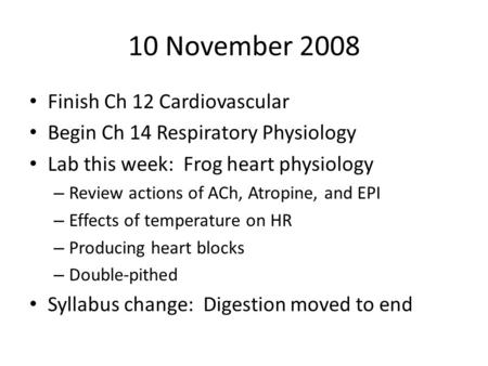 10 November 2008 Finish Ch 12 Cardiovascular Begin Ch 14 Respiratory Physiology Lab this week: Frog heart physiology – Review actions of ACh, Atropine,