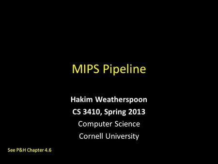MIPS Pipeline Hakim Weatherspoon CS 3410, Spring 2013 Computer Science Cornell University See P&H Chapter 4.6.