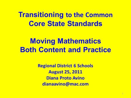 Transitioning to the Common Core State Standards Moving Mathematics Both Content and Practice Regional District 6 Schools August 25, 2011 Diana Proto Avino.