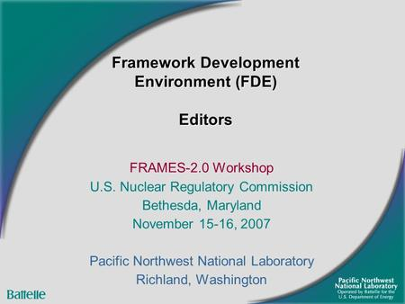 Framework Development Environment (FDE) Editors FRAMES-2.0 Workshop U.S. Nuclear Regulatory Commission Bethesda, Maryland November 15-16, 2007 Pacific.
