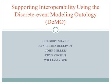 GREGORY SILVER KUSHEL RIA BELLPADY JOHN MILLER KRYS KOCHUT WILLIAM YORK Supporting Interoperability Using the Discrete-event Modeling Ontology (DeMO)
