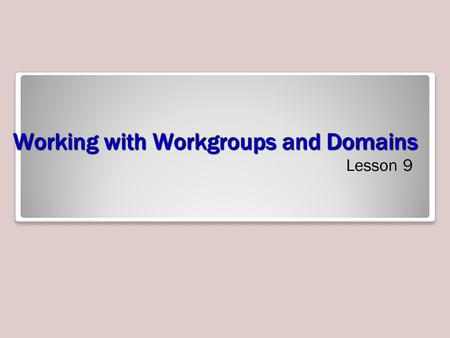 Working with Workgroups and Domains Lesson 9. Objectives Understand users and groups Create and manage local users and groups Understand the difference.