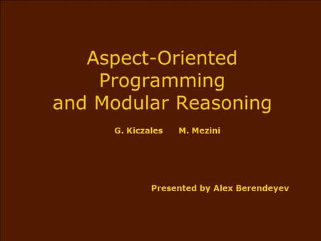 Aspect-Oriented Programming and Modular Reasoning G. KiczalesM. Mezini Presented by Alex Berendeyev.