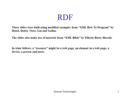 "Internet Technologies1 RDF These slides were built using modified examples from ""XML How To Program"" by Deitel, Deitel, Nieto, Lin and Sadhu. The slides."
