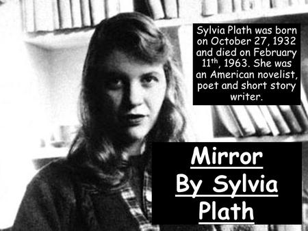 Mirror By Sylvia Plath Sylvia Plath was born on October 27, 1932 and died on February 11 th, 1963. She was an American novelist, poet and short story writer.