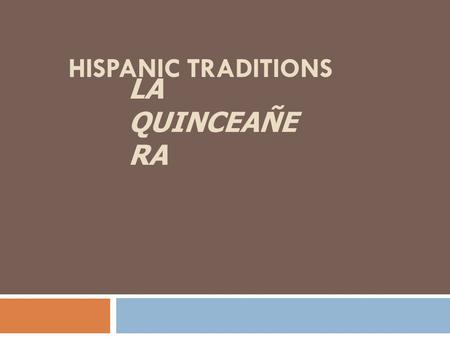 "HISPANIC TRADITIONS LA QUINCEAÑE RA. Quinceañera Quinceañera, what is it? · it literally means ""one who is fifteen"". · it is the celebration of a girl's."