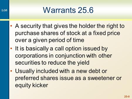 25-0 Warrants 25.6 A security that gives the holder the right to purchase shares of stock at a fixed price over a given period of time It is basically.