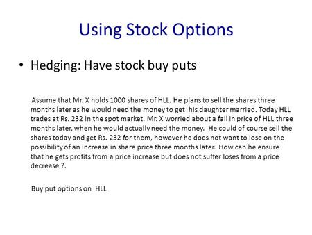 Using Stock Options Hedging: Have stock buy puts Assume that Mr. X holds 1000 shares of HLL. He plans to sell the shares three months later as he would.