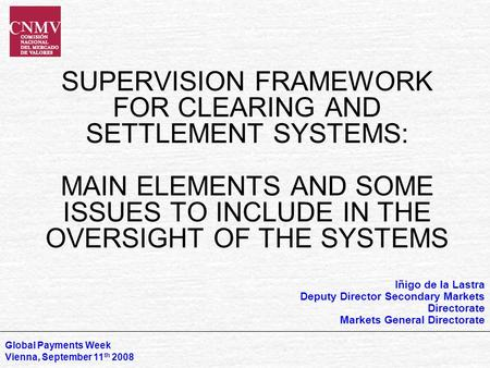 SUPERVISION FRAMEWORK FOR CLEARING AND SETTLEMENT SYSTEMS: MAIN ELEMENTS AND SOME ISSUES TO INCLUDE IN THE OVERSIGHT OF THE SYSTEMS Global Payments Week.