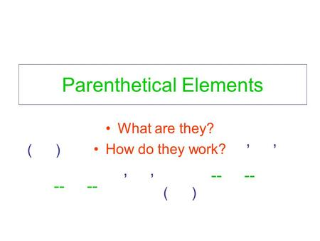 Parenthetical Elements What are they? How do they work? ( ), -- ( ) --,