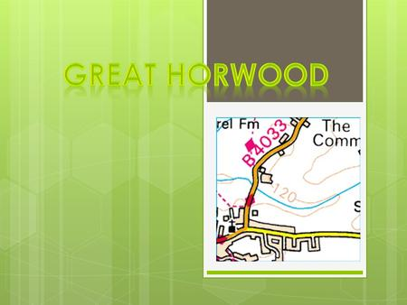  Great Horwood is a great big village, it's in Buckinghamshire. It's halfway to Milton Keynes and Buckingham. Did you know Great Horwood runs along on.