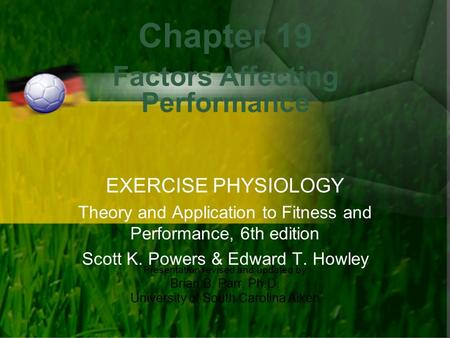Presentation revised and updated by Brian B. Parr, Ph.D. University of South Carolina Aiken Chapter 19 Factors Affecting Performance EXERCISE PHYSIOLOGY.