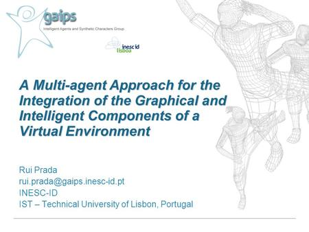 A Multi-agent Approach for the Integration of the Graphical and Intelligent Components of a Virtual Environment Rui Prada INESC-ID.