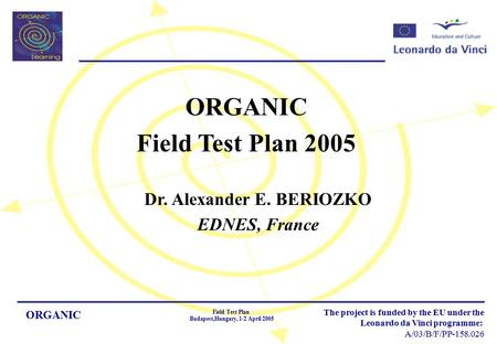 ORGANIC Field Test Plan Budapest,Hungary, 1-2 April 2005 The project is funded by the EU under the Leonardo da Vinci programme: A/03/B/F/PP-158.026 ORGANIC.